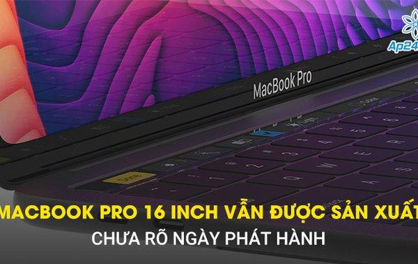 Macbook Pro 16 Inch vẫn được sản xuất, chưa rõ ngày phát hành